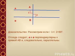 а в А В 1 2 Доказательство: Рассмотрим если 1= 2=900. Отсюда следует, а и в перп