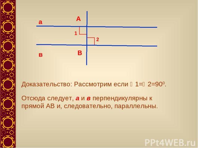 а в А В 1 2 Доказательство: Рассмотрим если 1= 2=900. Отсюда следует, а и в перпендикулярны к прямой АВ и, следовательно, параллельны.