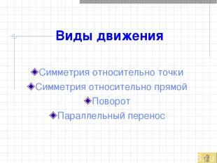 Виды движения Симметрия относительно точки Симметрия относительно прямой Поворот