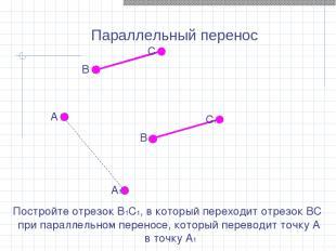 Параллельный перенос Постройте отрезок В1С1, в который переходит отрезок ВС при