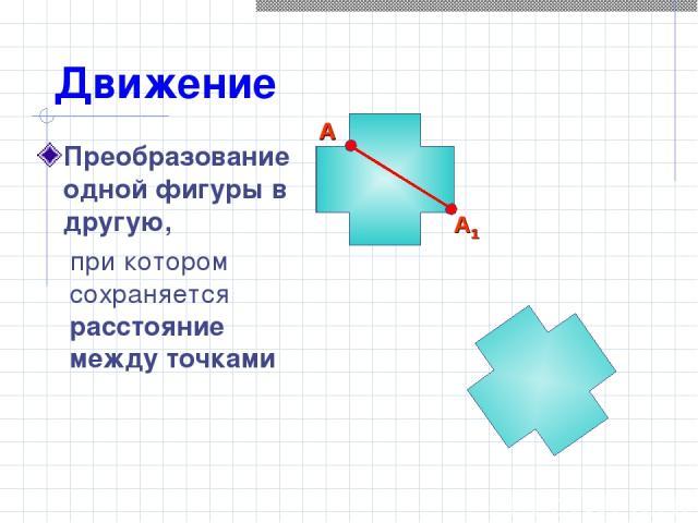 Движение Преобразование одной фигуры в другую, при котором сохраняется расстояние между точками