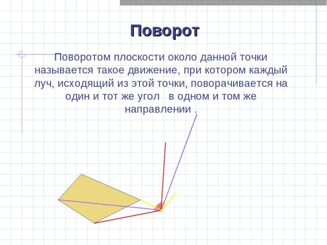 Поворот Поворотом плоскости около данной точки называется такое движение, при котором каждый луч, исходящий из этой точки, поворачивается на один и тот же угол в одном и том же направлении .