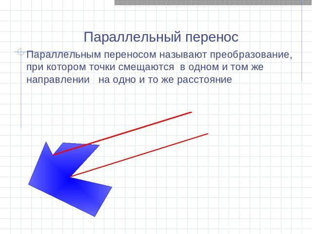 Параллельный перенос Параллельным переносом называют преобразование, при котором точки смещаются в одном и том же направлении на одно и то же расстояние