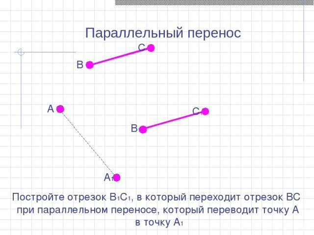 Параллельный перенос Постройте отрезок В1С1, в который переходит отрезок ВС при параллельном переносе, который переводит точку А в точку А1