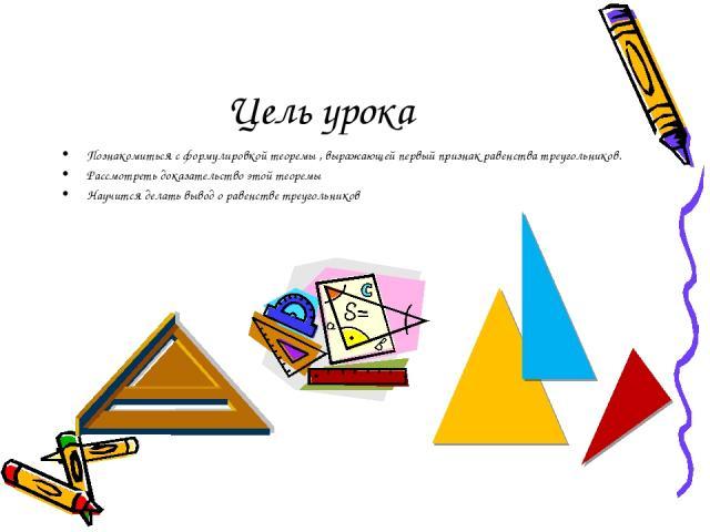Цель урока Познакомиться с формулировкой теоремы , выражающей первый признак равенства треугольников. Рассмотреть доказательство этой теоремы Научится делать вывод о равенстве треугольников