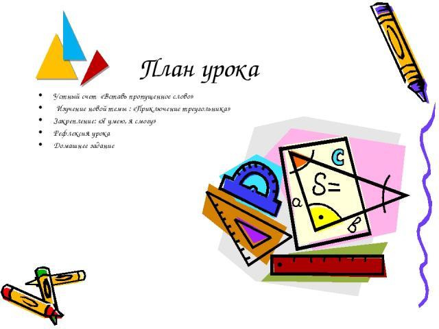 План урока Устный счет «Вставь пропущенное слово» Изучение новой темы : «Приключение треугольника» Закрепление: «Я умею, я смогу» Рефлексия урока Домашнее задание