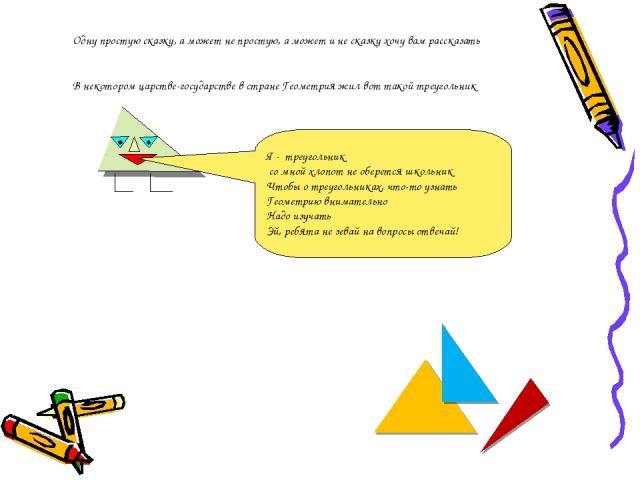 Одну простую сказку, а может не простую, а может и не сказку хочу вам рассказать В некотором царстве-государстве в стране Геометрия жил вот такой треугольник Я - треугольник со мной хлопот не оберется школьник Чтобы о треугольниках, что-то узнать Ге…