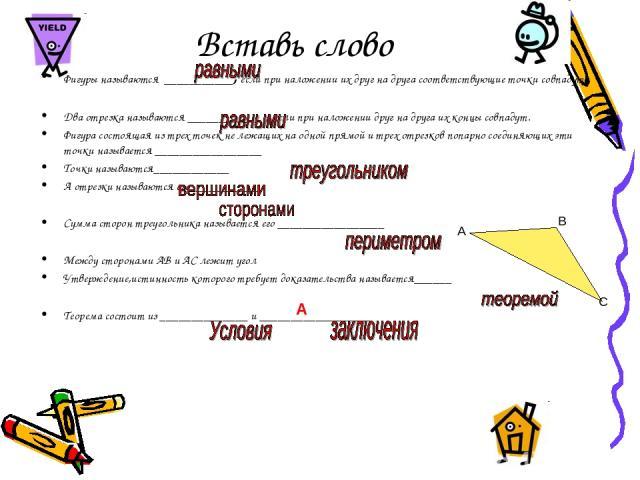 Вставь слово Фигуры называются ___________, если при наложении их друг на друга соответствующие точки совпадут Два отрезка называются ____________ , если при наложении друг на друга их концы совпадут. Фигура состоящая из трех точек не лежащих на одн…
