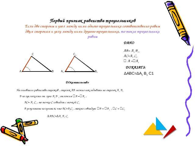 Первый признак равенства треугольников Если две стороны и угол между ними одного треугольника соответственно равны двум сторонам и углу между ними другого треугольника, то такие треугольники равны А В С А1 В1 С1 ДАНО АВ= А1 В1\ АС=А1 С1 ے А =ےА1 ДОК…