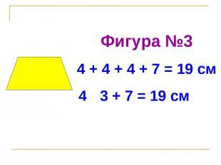 Фигура №3 4 + 4 + 4 + 7 = 19 см 4 · 3 + 7 = 19 см