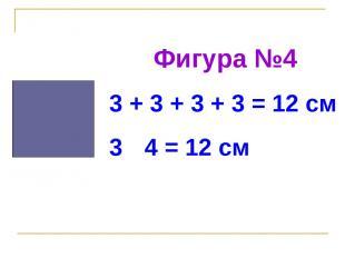 Фигура №4 3 + 3 + 3 + 3 = 12 см 3 · 4 = 12 см