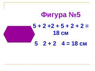 Фигура №5 5 + 2 +2 + 5 + 2 + 2 = 18 см 5 · 2 + 2 · 4 = 18 см