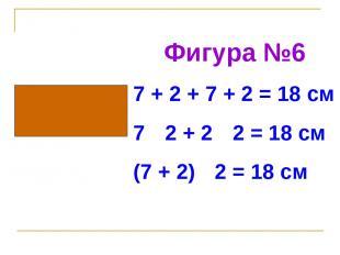 Фигура №6 7 + 2 + 7 + 2 = 18 см 7 · 2 + 2 · 2 = 18 см (7 + 2) · 2 = 18 см