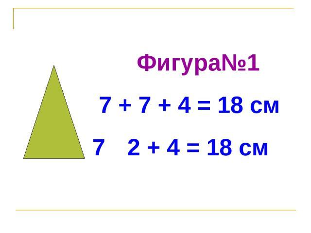 Фигура№1 7 + 7 + 4 = 18 см 7 · 2 + 4 = 18 см