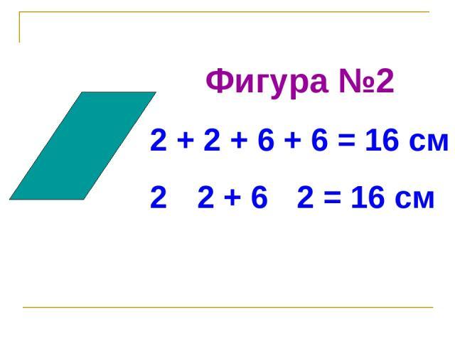 Фигура №2 2 + 2 + 6 + 6 = 16 см 2 · 2 + 6 · 2 = 16 см