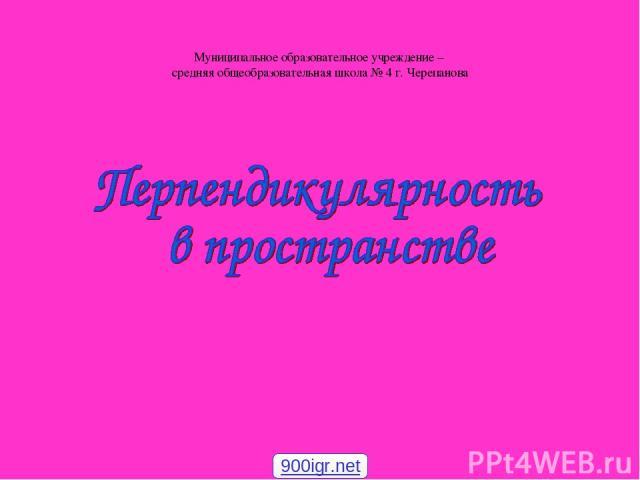 Муниципальное образовательное учреждение – средняя общеобразовательная школа № 4 г. Черепанова 900igr.net