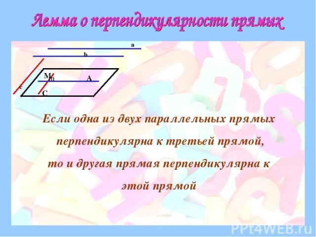 a b c m A C M Если одна из двух параллельных прямых перпендикулярна к третьей прямой, то и другая прямая перпендикулярна к этой прямой