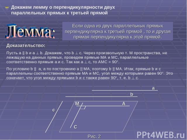 Если одна из двух параллельных прямых перпендикулярна к третьей прямой , то и другая прямая перпендикулярна к этой прямой. Докажем лемму о перпендикулярности двух параллельных прямых к третьей прямой Доказательство: Пусть a || b и a b. Докажем, что …