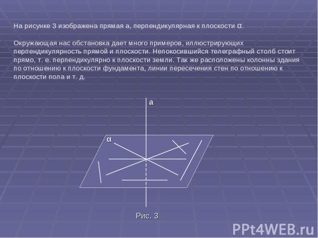 На рисунке 3 изображена прямая а, перпендикулярная к плоскости α. Окружающая нас обстановка дает много примеров, иллюстрирующих перпендикулярность прямой и плоскости. Непокосившийся телеграфный столб стоит прямо, т. е. перпендикулярно к плоскости зе…