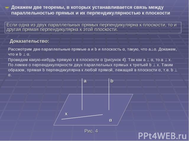 Докажем две теоремы, в которых устанавливается связь между параллельностью прямых и их перпендикулярностью к плоскости Если одна из двух параллельных прямых перпендикулярна к плоскости, то и другая прямая перпендикулярна к этой плоскости. Рассмотрим…