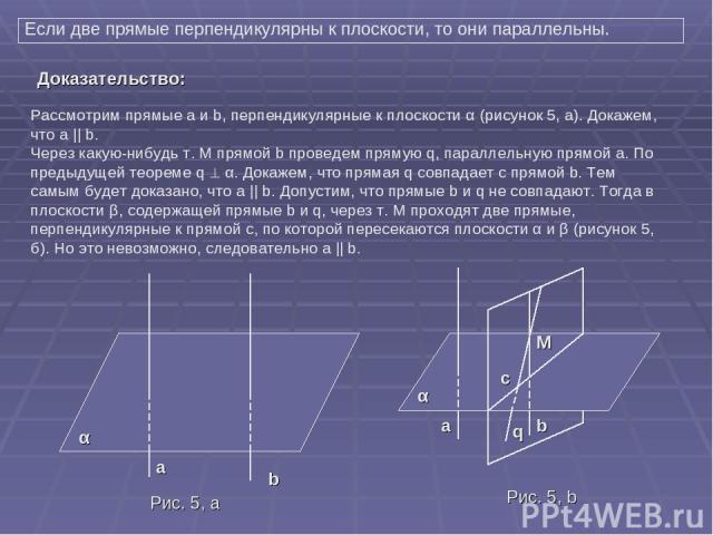 Если две прямые перпендикулярны к плоскости, то они параллельны. Рассмотрим прямые а и b, перпендикулярные к плоскости α (рисунок 5, a). Докажем, что а || b. Через какую-нибудь т. M прямой b проведем прямую q, параллельную прямой а. По предыдущей те…