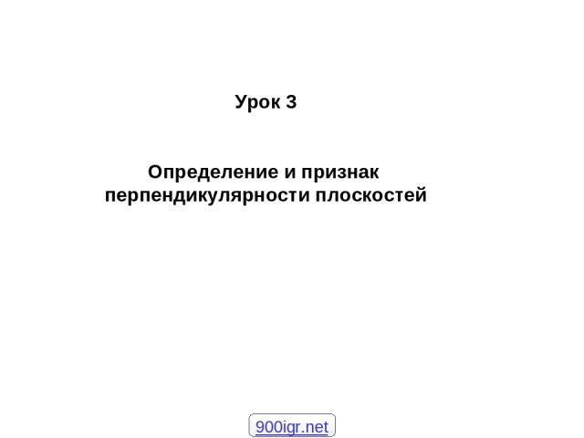 Урок 3 Определение и признак перпендикулярности плоскостей 900igr.net