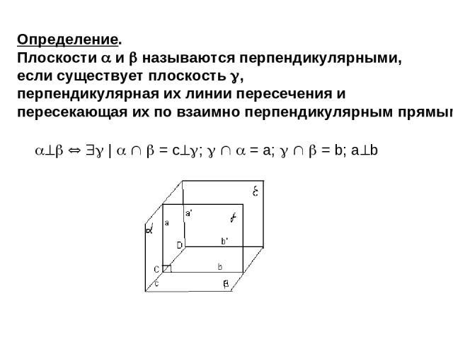 Определение. Плоскости и называются перпендикулярными, если существует плоскость , перпендикулярная их линии пересечения и пересекающая их по взаимно перпендикулярным прямым.   = c ; = a; = b; a b Рис. 5б