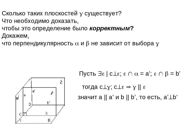 Сколько таких плоскостей существует? Что необходимо доказать, чтобы это определение было корректным? Докажем, что перпендикулярность и не зависит от выбора Пусть   c ; = a'; = b' тогда c ; c    значит a    a' и b    b', то есть, a' b'