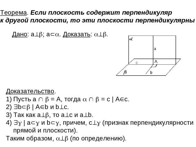 . Теорема. Если плоскость содержит перпендикуляр к другой плоскости, то эти плоскости перпендикулярны Доказательство. Пусть а = A, тогда = c   A c. 2) b   A b и b c. 3) Так как а , то а с и а b. 4)   a и b , причем, с (признак перпендикулярности пря…