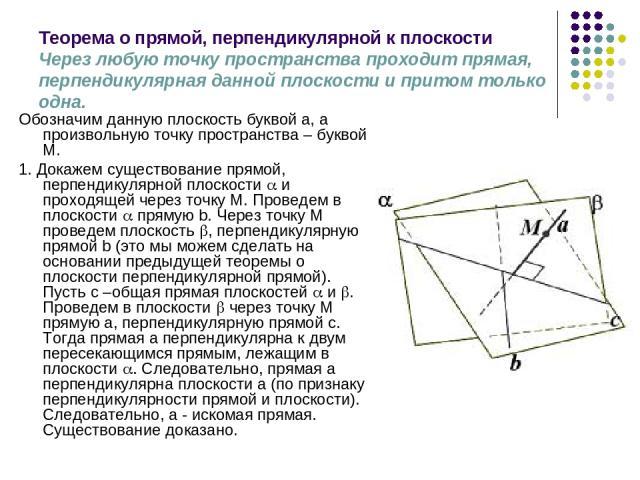 Теорема о прямой, перпендикулярной к плоскости Через любую точку пространства проходит прямая, перпендикулярная данной плоскости и притом только одна. Обозначим данную плоскость буквой a, а произвольную точку пространства – буквой М. 1. Докажем суще…