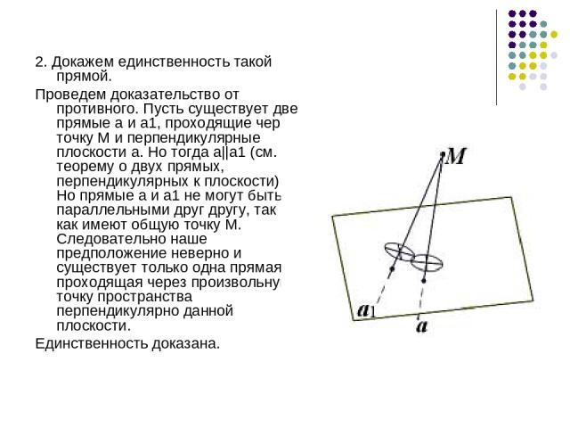 2. Докажем единственность такой прямой. Проведем доказательство от противного. Пусть существует две прямые а и а1, проходящие через точку М и перпендикулярные плоскости a. Но тогда а||а1 (см. теорему о двух прямых, перпендикулярных к плоскости). Но …