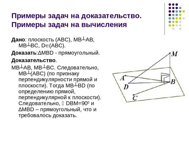 Примеры задач на доказательство. Примеры задач на вычисления Дано: плоскость (АВС), МВ┴АВ, МВ┴ВС, D (АВС). Доказать:∆MBD - прямоугольный. Доказательство. МВ┴АВ, МВ┴ВС. Следовательно, МВ┴(АВС) (по признаку перпендикулярности прямой и плоскости). Тогд…