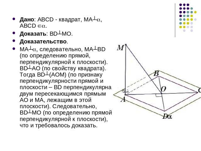 Дано: АВСD - квадрат, МА┴ , АВСD . Доказать: BD┴МО. Доказательство. МА┴ , следовательно, МА┴ВD (по определению прямой, перпендикулярной к плоскости). ВD┴АО (по свойству квадрата). Тогда ВD┴(АОМ) (по признаку перпендикулярности прямой и плоскости – B…