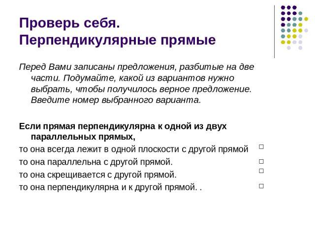Проверь себя. Перпендикулярные прямые Перед Вами записаны предложения, разбитые на две части. Подумайте, какой из вариантов нужно выбрать, чтобы получилось верное предложение. Введите номер выбранного варианта. Если прямая перпендикулярна к одной из…