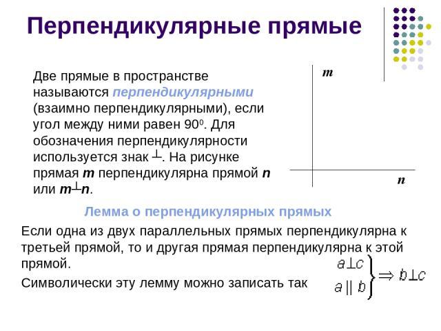 Перпендикулярные прямые Две прямые в пространстве называются перпендикулярными (взаимно перпендикулярными), если угол между ними равен 900. Для обозначения перпендикулярности используется знак ┴. На рисунке прямая m перпендикулярна прямой n или m┴n.…