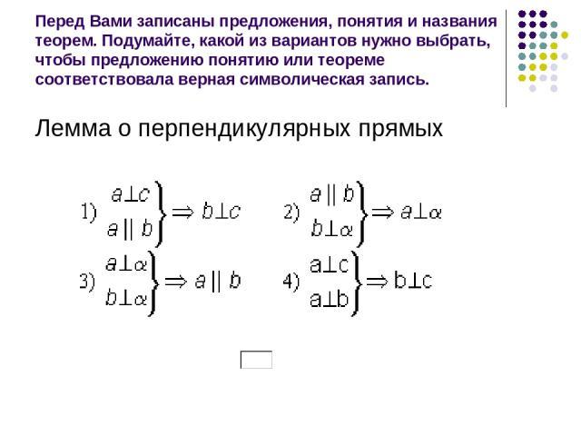 Перед Вами записаны предложения, понятия и названия теорем. Подумайте, какой из вариантов нужно выбрать, чтобы предложению понятию или теореме соответствовала верная символическая запись. Лемма о перпендикулярных прямых