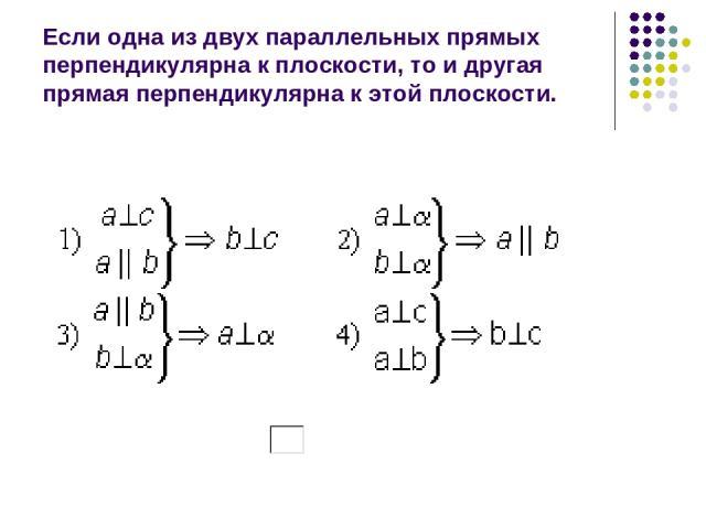 Если одна из двух параллельных прямых перпендикулярна к плоскости, то и другая прямая перпендикулярна к этой плоскости.