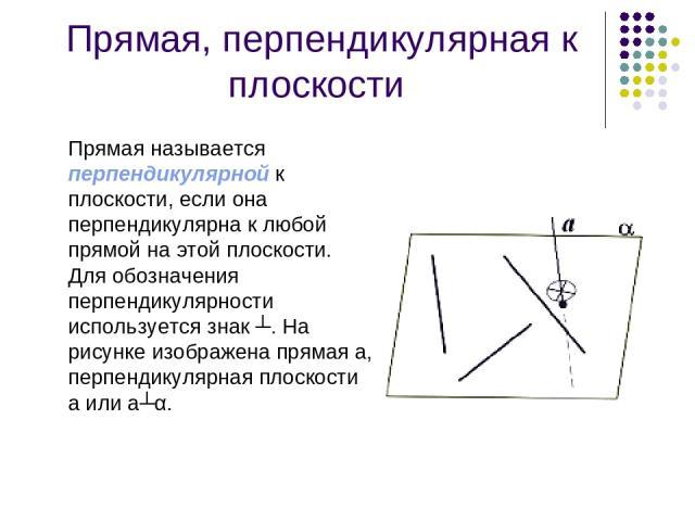 Прямая, перпендикулярная к плоскости Прямая называется перпендикулярной к плоскости, если она перпендикулярна к любой прямой на этой плоскости. Для обозначения перпендикулярности используется знак ┴. На рисунке изображена прямая а, перпендикулярная …