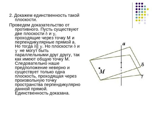 2. Докажем единственность такой плоскости. Проведем доказательство от противного. Пусть существуют две плоскости и , проходящие через точку М и перпендикулярные прямой а. Но тогда || . Но плоскости и не могут быть параллельными друг другу, так как и…