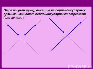 Отрезки (или лучи), лежащие на перпендикулярных прямых, называют перпендикулярны