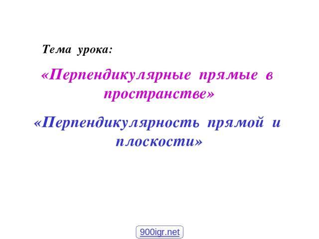 «Перпендикулярные прямые в пространстве» «Перпендикулярность прямой и плоскости» Тема урока: 900igr.net