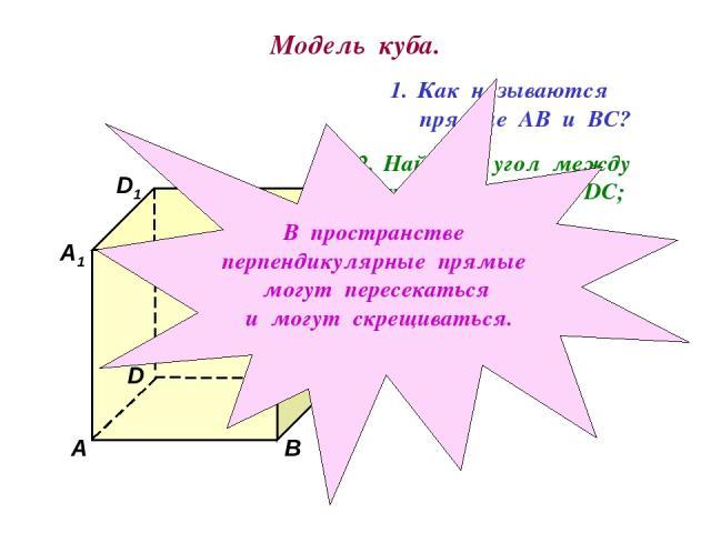Модель куба. D1 В А1 А D С1 С В1 Как называются прямые АВ и ВС? Найдите угол между прямыми АА1 и DC; ВВ1 и АD. В пространстве перпендикулярные прямые могут пересекаться и могут скрещиваться.