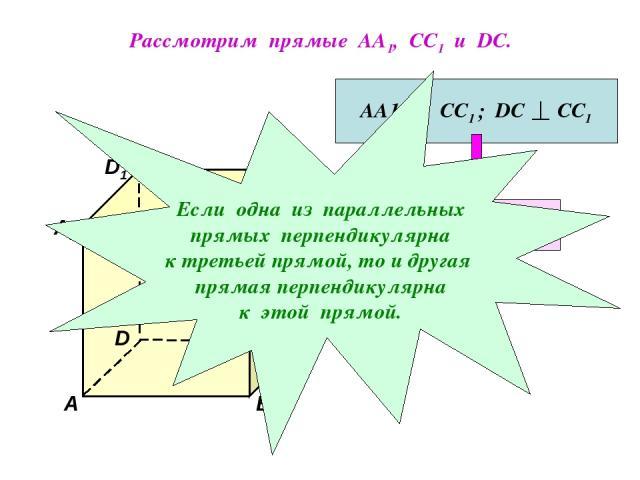 Рассмотрим прямые АА1, СС1 и DC. D1 В А1 А D С1 С В1 АА1 || СС1 ; DC СС1 АА1 DC Если одна из параллельных прямых перпендикулярна к третьей прямой, то и другая прямая перпендикулярна к этой прямой.