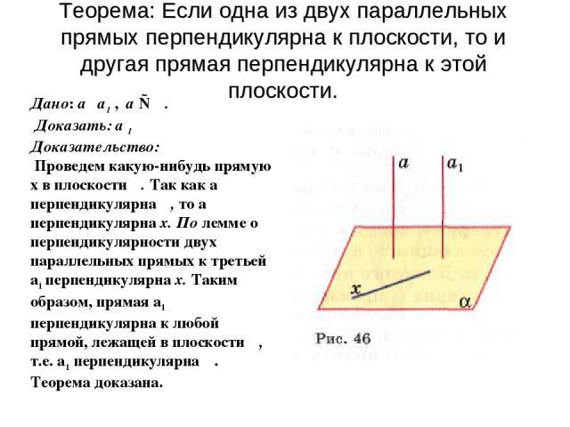 Теорема: Если одна из двух параллельных прямых перпендикулярна к плоскости, то и другая прямая перпендикулярна к этой плоскости. Дано: а ║а1 , а ⊥ α. Доказать: а 1║ α Доказательство: Проведем какую-нибудь прямую х в плоскости α. Так как а перпендику…