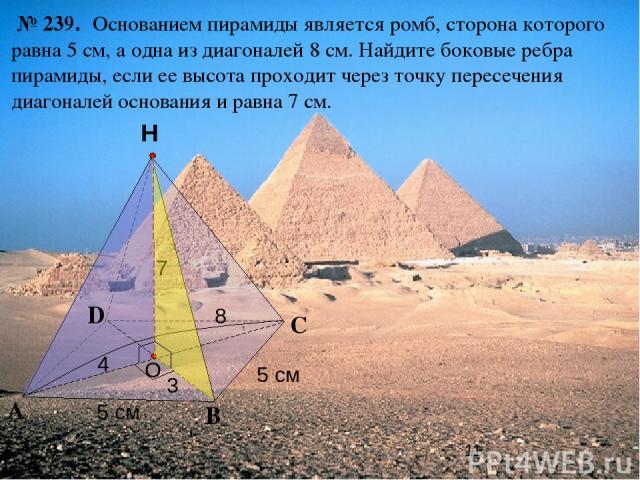 С А В Н № 239. Основанием пирамиды является ромб, сторона которого равна 5 см, а одна из диагоналей 8 см. Найдите боковые ребра пирамиды, если ее высота проходит через точку пересечения диагоналей основания и равна 7 см. O D 5 см 5 см 7 4 3 8