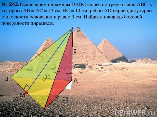 С В А D Основанием пирамиды DАВС является треугольник АВС, у которого АВ = АС = 13 см, ВС = 10 см; ребро АD перпендикулярно к плоскости основания и равно 9 см. Найдите площадь боковой поверхности пирамиды. № 243. 13 9 10 13 M Л.С. Атанасян «Геометри…
