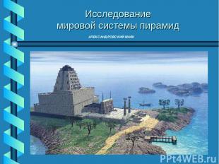АЛЕКСАНДРОВСКИЙ МАЯК Исследование мировой системы пирамид