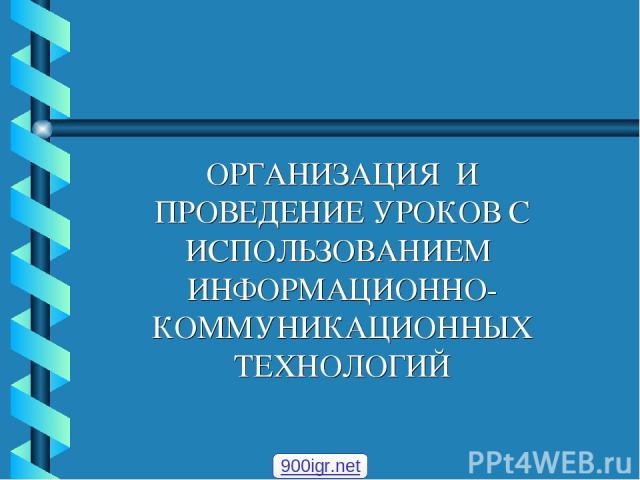 ОРГАНИЗАЦИЯ И ПРОВЕДЕНИЕ УРОКОВ С ИСПОЛЬЗОВАНИЕМ ИНФОРМАЦИОННО-КОММУНИКАЦИОННЫХ ТЕХНОЛОГИЙ 900igr.net