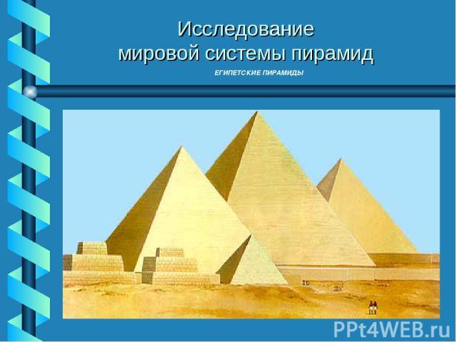 ЕГИПЕТСКИЕ ПИРАМИДЫ Исследование мировой системы пирамид Исследование мировой системы пирамид