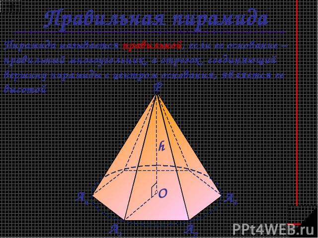 Правильная пирамида Пирамида называется правильной, если ее основание – правильный многоугольник, а отрезок, соединяющий вершину пирамиды с центром основания, является ее высотой